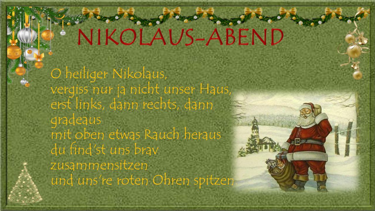 O heiliger Nikolaus, vergiss nur ja nicht unser Haus, erst links, dann rechts, dann gradeaus mit oben etwas Rauch heraus du find st uns brav zusammensitzen und uns re roten Ohren spitzen.