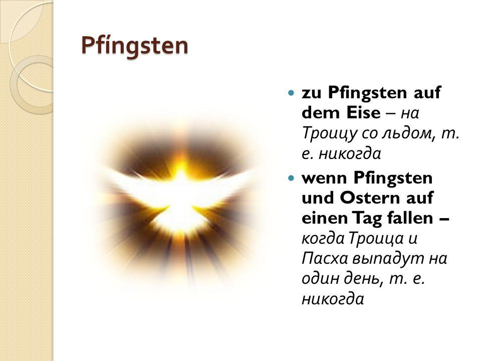 Pfíngsten zu Pfingsten auf dem Eise – на Троицу со льдом, т. е. никогда wenn Pfingsten und Ostern auf einen Tag fallen – когда Троица и Пасха выпадут