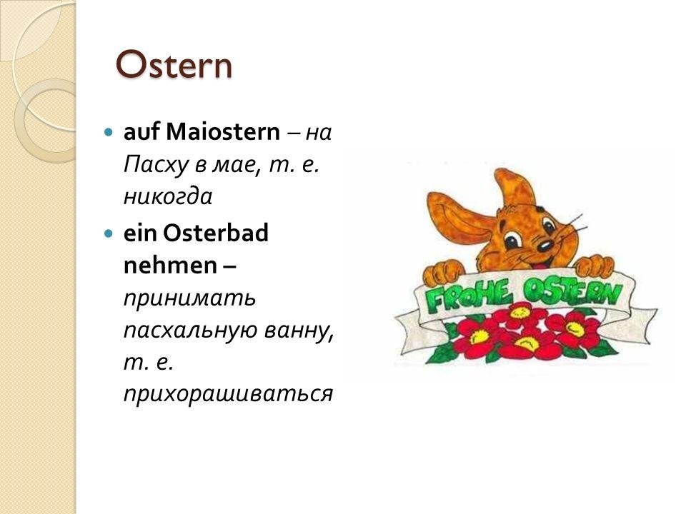 Ostern auf Maiostern – на Пасху в мае, т. е. никогда ein Osterbad nehmen – принимать пасхальную ванну, т. е. прихорашиваться