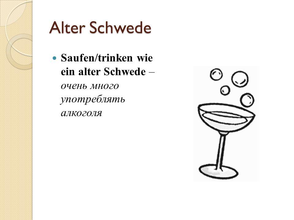Alter Schwede Saufen/trinken wie ein alter Schwede – очень много употреблять алкоголя