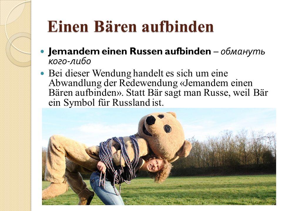 Einen Bären aufbinden Jemandem einen Russen aufbinden – обмануть кого - либо Bei dieser Wendung handelt es sich um eine Abwandlung der Redewendung «Je