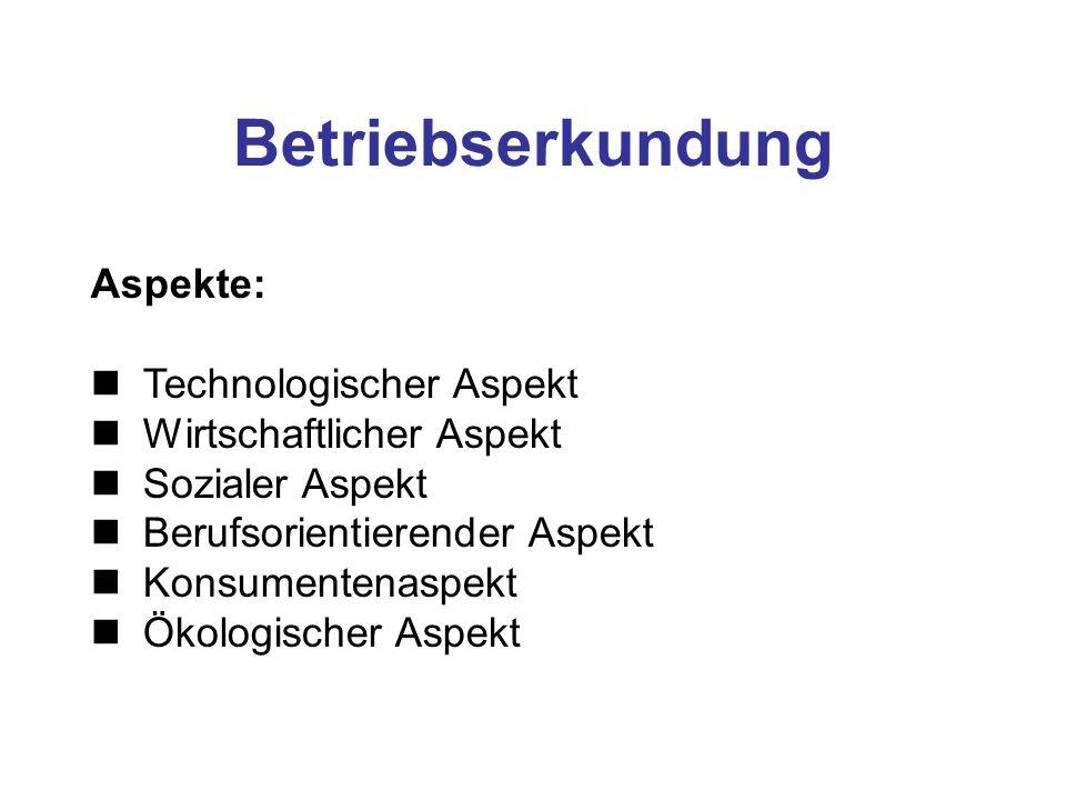 Betriebserkundung Aspekte: Technologischer Aspekt Wirtschaftlicher Aspekt Sozialer Aspekt Berufsorientierender Aspekt Konsumentenaspekt Ökologischer Aspekt