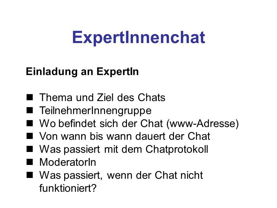 ExpertInnenchat Einladung an ExpertIn Thema und Ziel des Chats TeilnehmerInnengruppe Wo befindet sich der Chat (www-Adresse) Von wann bis wann dauert der Chat Was passiert mit dem Chatprotokoll ModeratorIn Was passiert, wenn der Chat nicht funktioniert?