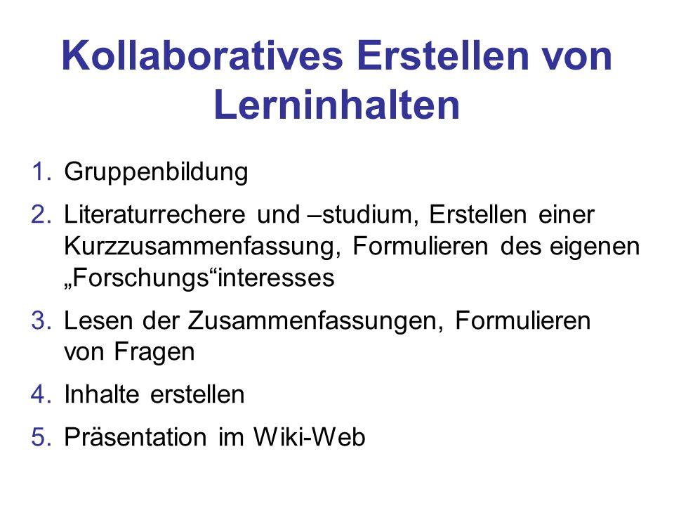 """1.Gruppenbildung 2.Literaturrechere und –studium, Erstellen einer Kurzzusammenfassung, Formulieren des eigenen """"Forschungs interesses 3.Lesen der Zusammenfassungen, Formulieren von Fragen 4.Inhalte erstellen 5.Präsentation im Wiki-Web Kollaboratives Erstellen von Lerninhalten"""