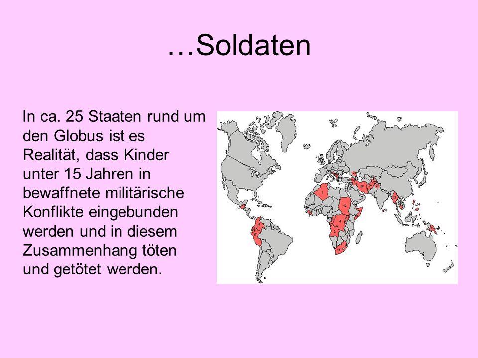 …Soldaten In ca. 25 Staaten rund um den Globus ist es Realität, dass Kinder unter 15 Jahren in bewaffnete militärische Konflikte eingebunden werden un