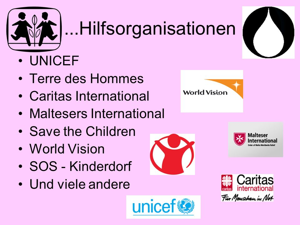 ...Hilfsorganisationen UNICEF Terre des Hommes Caritas International Maltesers International Save the Children World Vision SOS - Kinderdorf Und viele