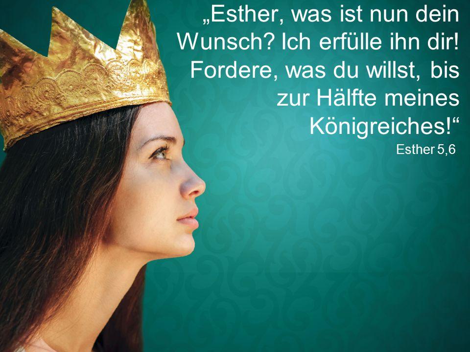 """Esther 5,6 """"Esther, was ist nun dein Wunsch. Ich erfülle ihn dir."""