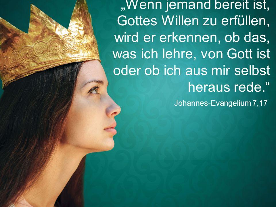 """Johannes-Evangelium 7,17 """"Wenn jemand bereit ist, Gottes Willen zu erfüllen, wird er erkennen, ob das, was ich lehre, von Gott ist oder ob ich aus mir selbst heraus rede."""