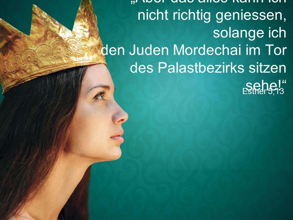 """Esther 5,13 """"Aber das alles kann ich nicht richtig geniessen, solange ich den Juden Mordechai im Tor des Palastbezirks sitzen sehe!"""