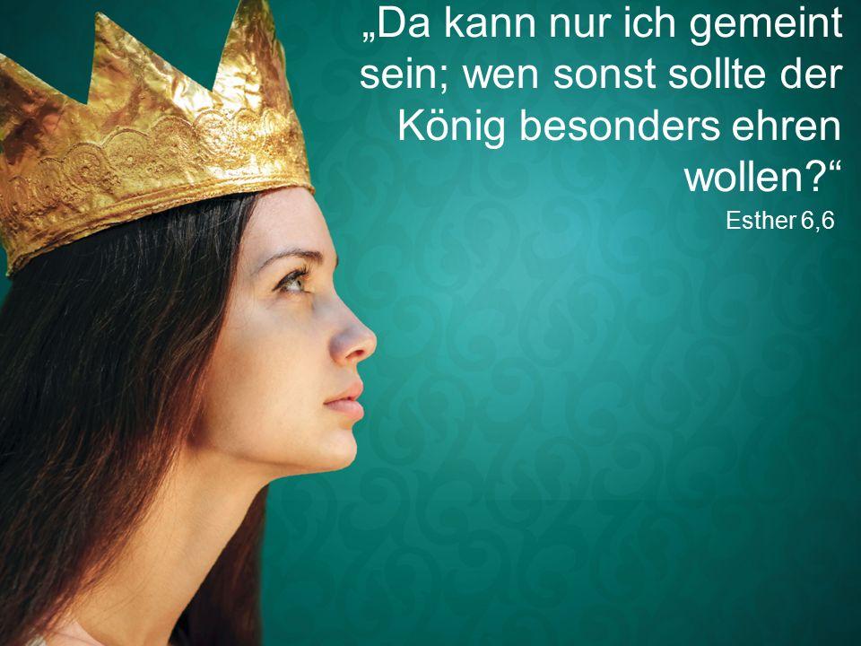 """Esther 6,6 """"Da kann nur ich gemeint sein; wen sonst sollte der König besonders ehren wollen"""