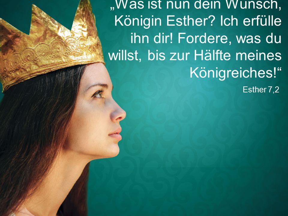 """Esther 7,2 """"Was ist nun dein Wunsch, Königin Esther."""
