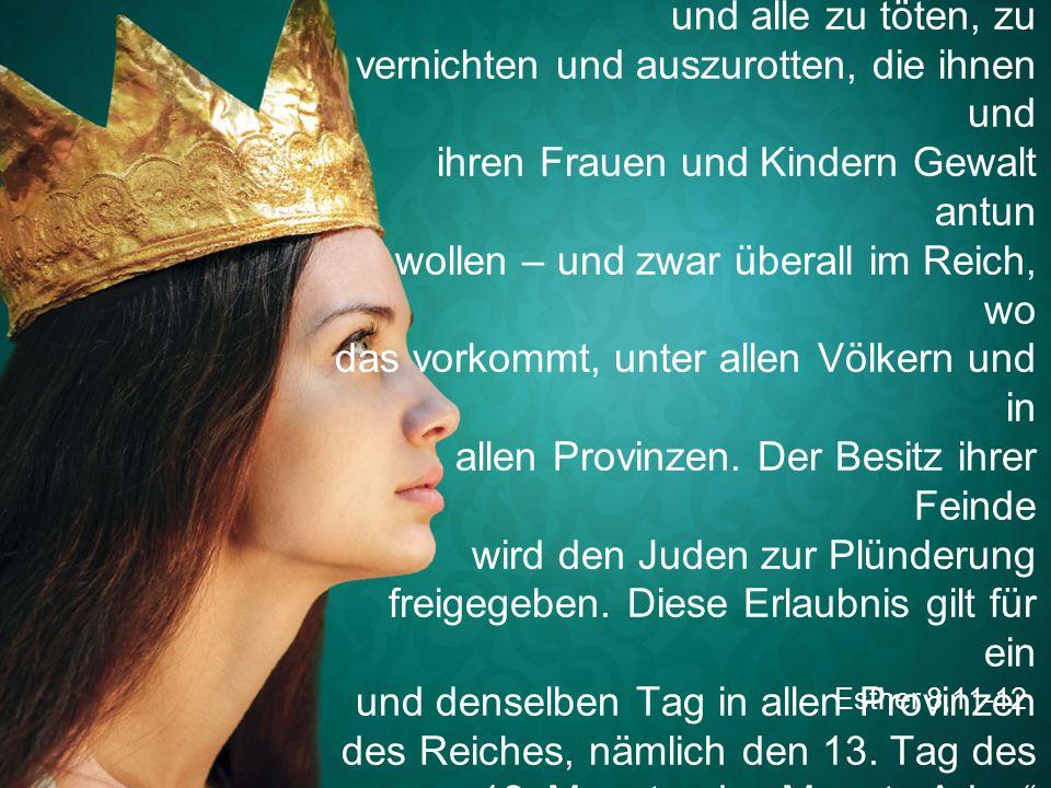 """Esther 8,11-12 """"Der König erlaubt den Juden in allen Städten seines Reiches, sich zum Schutz ihres Lebens zusammenzutun und alle zu töten, zu vernichten und auszurotten, die ihnen und ihren Frauen und Kindern Gewalt antun wollen – und zwar überall im Reich, wo das vorkommt, unter allen Völkern und in allen Provinzen."""