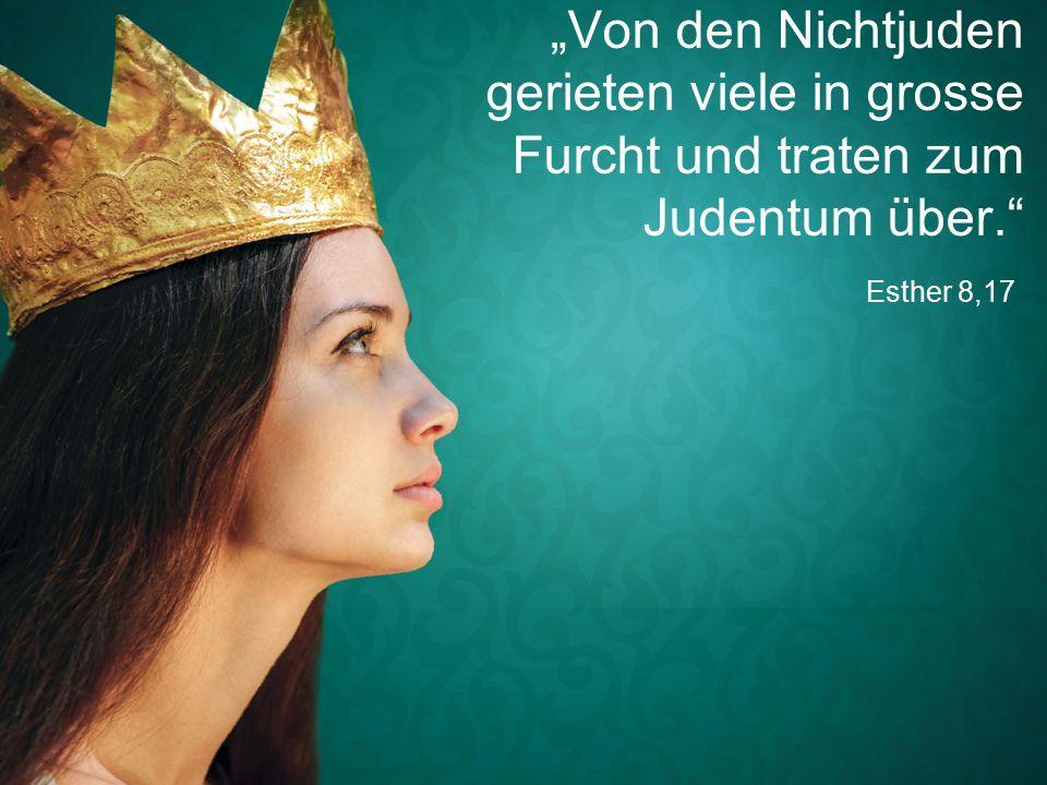 """Esther 8,17 """"Von den Nichtjuden gerieten viele in grosse Furcht und traten zum Judentum über."""