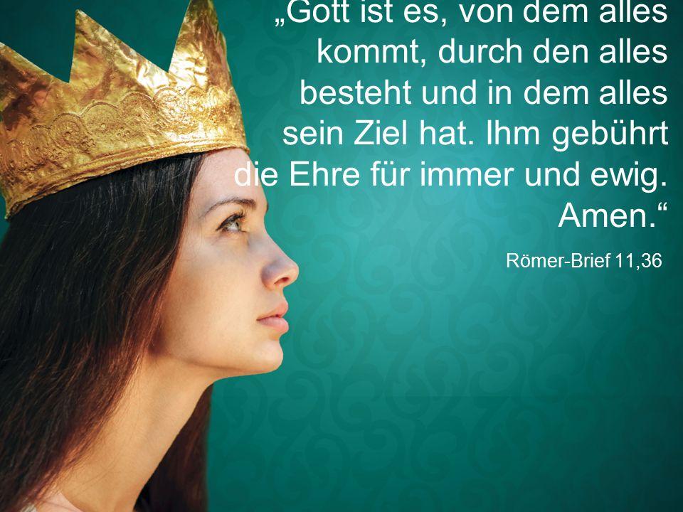 """Römer-Brief 11,36 """"Gott ist es, von dem alles kommt, durch den alles besteht und in dem alles sein Ziel hat."""