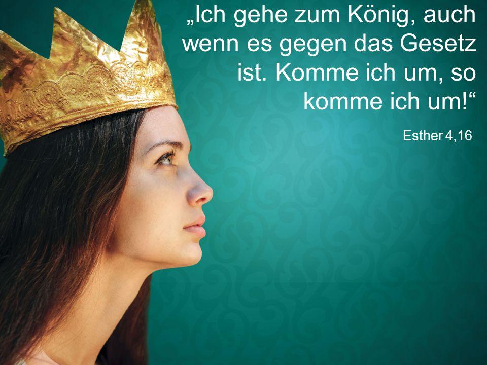 """Esther 4,16 """"Ich gehe zum König, auch wenn es gegen das Gesetz ist. Komme ich um, so komme ich um!"""