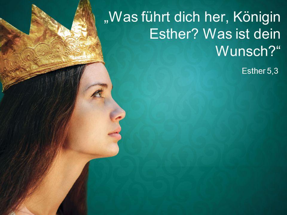 """Esther 5,3 """"Was führt dich her, Königin Esther Was ist dein Wunsch"""