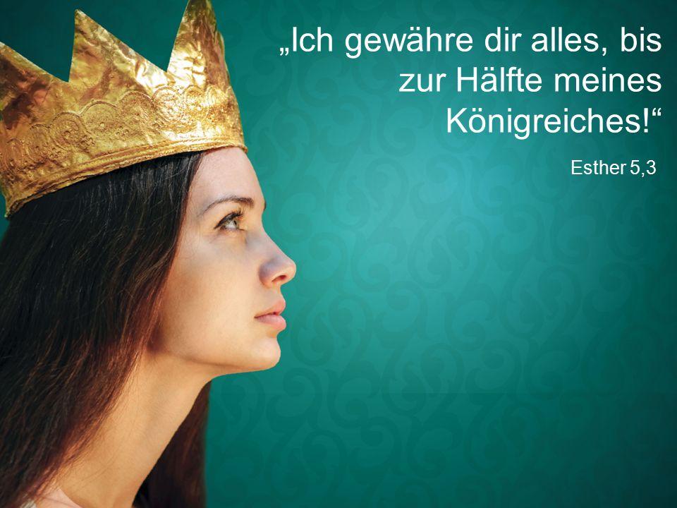 """Esther 5,3 """"Ich gewähre dir alles, bis zur Hälfte meines Königreiches!"""