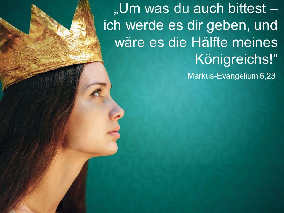 """Markus-Evangelium 6,23 """"Um was du auch bittest – ich werde es dir geben, und wäre es die Hälfte meines Königreichs!"""