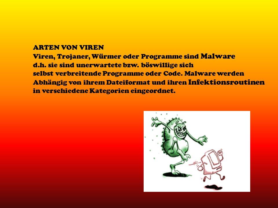 ARTEN VON VIREN Viren, Trojaner, Würmer oder Programme sind Malware d.h. sie sind unerwartete bzw. böswillige sich selbst verbreitende Programme oder