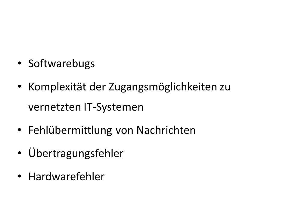 Softwarebugs Komplexität der Zugangsmöglichkeiten zu vernetzten IT-Systemen Fehlübermittlung von Nachrichten Übertragungsfehler Hardwarefehler