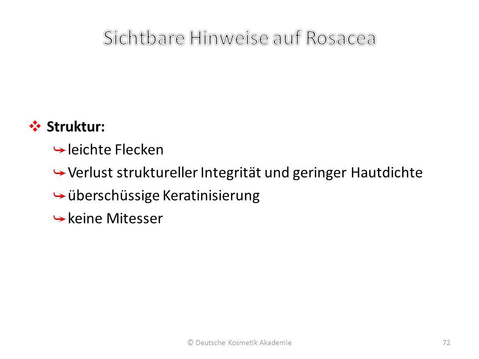 ❖ Struktur: ➥ leichte Flecken ➥ Verlust struktureller Integrität und geringer Hautdichte ➥ überschüssige Keratinisierung ➥ keine Mitesser © Deutsche K
