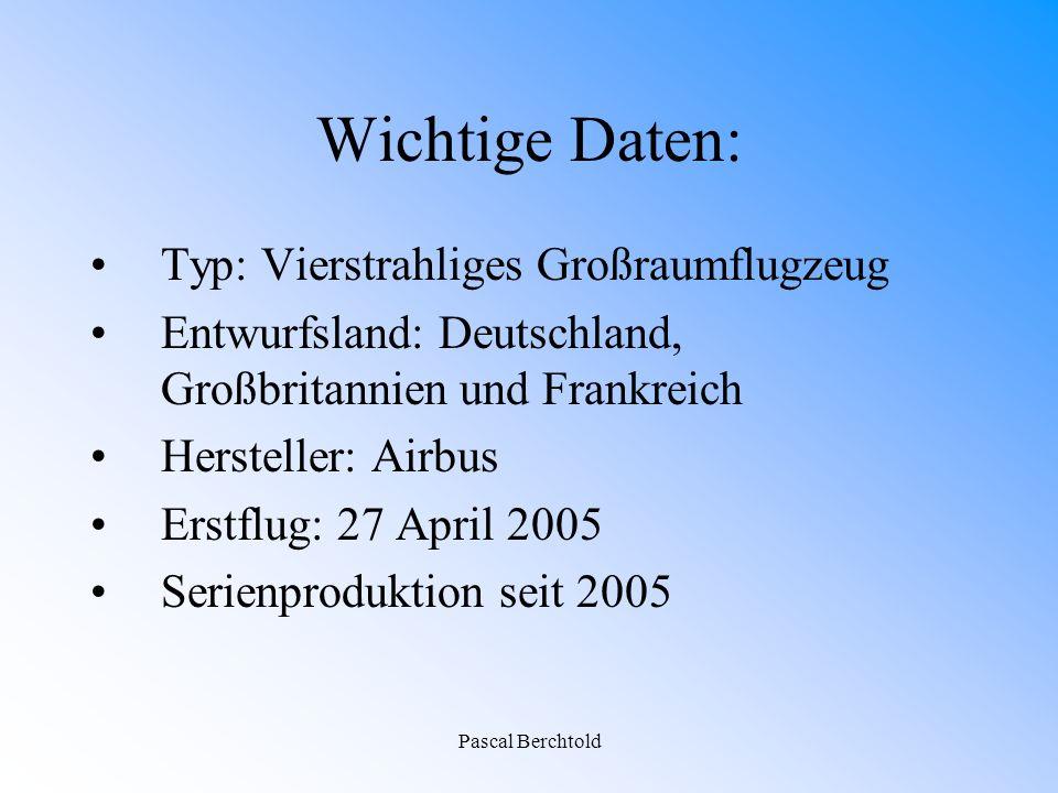 Pascal Berchtold Wichtige Daten: Typ: Vierstrahliges Großraumflugzeug Entwurfsland: Deutschland, Großbritannien und Frankreich Hersteller: Airbus Erstflug: 27 April 2005 Serienproduktion seit 2005