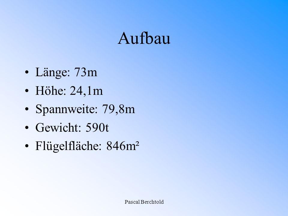 Pascal Berchtold Aufbau Länge: 73m Höhe: 24,1m Spannweite: 79,8m Gewicht: 590t Flügelfläche: 846m²