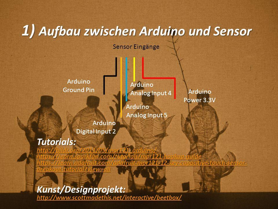 1) Aufbau zwischen Arduino und Sensor Tutorials: http://bildr.org/2011/05/mpr121_arduino/ https://learn.sparkfun.com/tutorials/mpr121-hookup-guide https://learn.adafruit.com/adafruit-mpr121-12-key-capacitive-touch-sensor- breakout-tutorial?view=all https://learn.adafruit.com/adafruit-mpr121-12-key-capacitive-touch-sensor- breakout-tutorial?view=allKunst/Designprojekt: http://www.scottmadethis.net/interactive/beetbox/ Arduino Power 3.3V Arduino Ground Pin Sensor Eingänge Arduino Digital Input 2 Arduino Analog Input 5 Arduino Analog Input 4