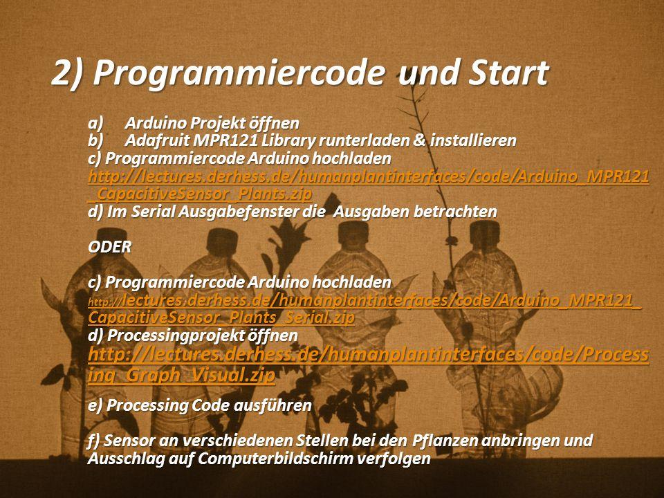 2) Programmiercode und Start a)Arduino Projekt öffnen b)Adafruit MPR121 Library runterladen & installieren c) Programmiercode Arduino hochladen http://lectures.derhess.de/humanplantinterfaces/code/Arduino_MPR121 _CapacitiveSensor_Plants.zip http://lectures.derhess.de/humanplantinterfaces/code/Arduino_MPR121 _CapacitiveSensor_Plants.zip d) Im Serial Ausgabefenster die Ausgaben betrachten ODER c) Programmiercode Arduino hochladen http:// lectures.derhess.de/humanplantinterfaces/code/Arduino_MPR121_ CapacitiveSensor_Plants_Serial.zip http:// lectures.derhess.de/humanplantinterfaces/code/Arduino_MPR121_ CapacitiveSensor_Plants_Serial.zip d) Processingprojekt öffnen http://lectures.derhess.de/humanplantinterfaces/code/Process ing_Graph_Visual.zip http://lectures.derhess.de/humanplantinterfaces/code/Process ing_Graph_Visual.zip e) Processing Code ausführen f) Sensor an verschiedenen Stellen bei den Pflanzen anbringen und Ausschlag auf Computerbildschirm verfolgen