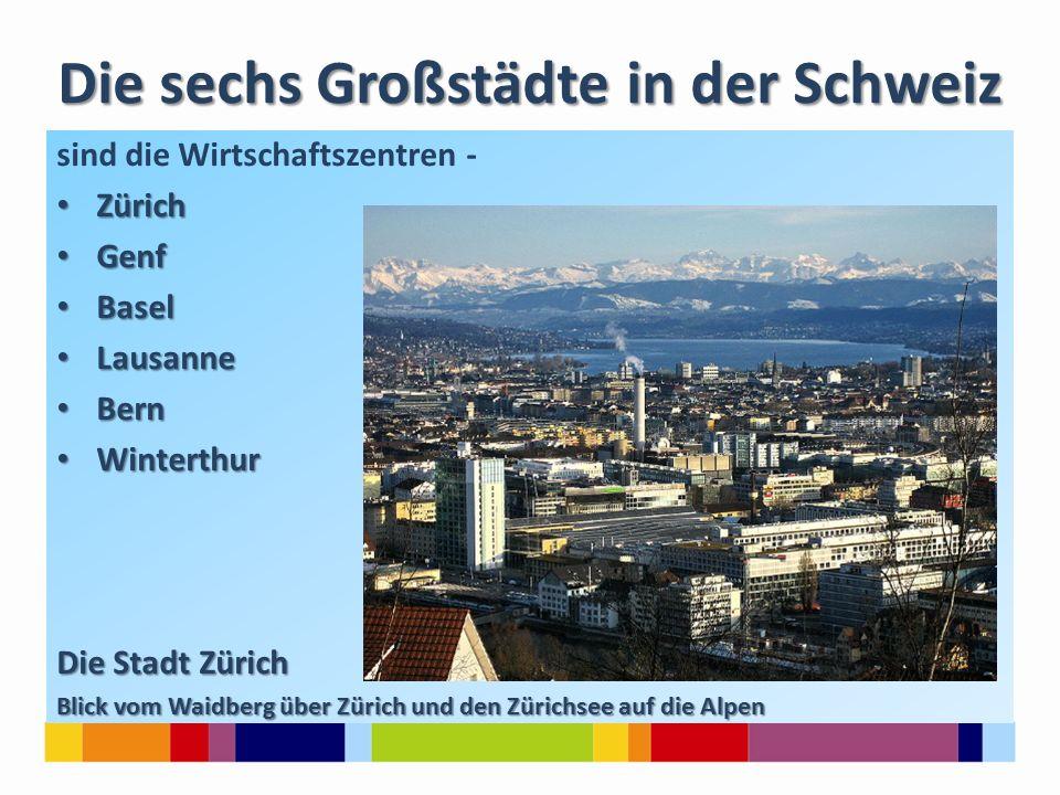 Die sechs Großstädte in der Schweiz sind die Wirtschaftszentren - Zürich Zürich Genf Genf Basel Basel Lausanne Lausanne Bern Bern Winterthur Winterthur Die Stadt Zürich Blick vom Waidberg über Zürich und den Zürichsee auf die Alpen
