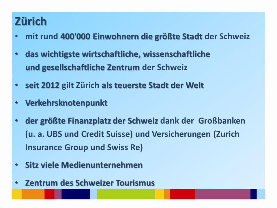 Zürich 400 000 Einwohnern die größte Stadt mit rund 400 000 Einwohnern die größte Stadt der Schweiz das wichtigste wirtschaftliche, wissenschaftliche das wichtigste wirtschaftliche, wissenschaftliche und gesellschaftliche Zentrum und gesellschaftliche Zentrum der Schweiz seit 2012 als teuerste Stadt der Welt seit 2012 gilt Zürich als teuerste Stadt der Welt Verkehrsknotenpunkt Verkehrsknotenpunkt der größte Finanzplatz der Schweiz der größte Finanzplatz der Schweiz dank der Großbanken (u.