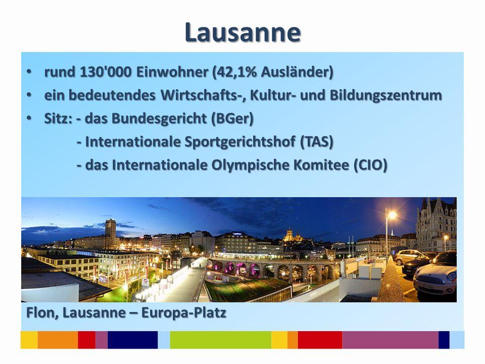 Lausanne rund 130 000 Einwohner (42,1% Ausländer) rund 130 000 Einwohner (42,1% Ausländer) ein bedeutendes Wirtschafts-, Kultur- und Bildungszentrum ein bedeutendes Wirtschafts-, Kultur- und Bildungszentrum Sitz: - das Bundesgericht (BGer) Sitz: - das Bundesgericht (BGer) - Internationale Sportgerichtshof (TAS) - Internationale Sportgerichtshof (TAS) - das Internationale Olympische Komitee (CIO) - das Internationale Olympische Komitee (CIO) Flon, Lausanne – Europa-Platz