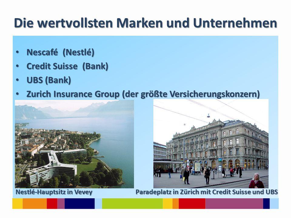 Die wertvollsten Marken und Unternehmen Nescafé (Nestlé) Nescafé (Nestlé) Credit Suisse (Bank) Credit Suisse (Bank) UBS (Bank) UBS (Bank) Zurich Insurance Group (der größte Versicherungskonzern) Zurich Insurance Group (der größte Versicherungskonzern) Nestlé-Hauptsitz in Vevey Paradeplatz in Zürich mit Credit Suisse und UBS