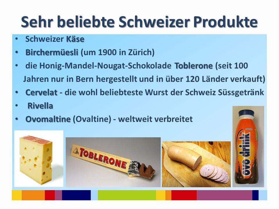 Sehr beliebte Schweizer Produkte Käse Schweizer Käse Birchermüesli Birchermüesli (um 1900 in Zürich) Toblerone die Honig-Mandel-Nougat-Schokolade Toblerone (seit 100 Jahren nur in Bern hergestellt und in über 120 Länder verkauft) Cervelat Cervelat - die wohl beliebteste Wurst der Schweiz Süssgetränk Rivella Ovomaltine Ovomaltine (Ovaltine) - weltweit verbreitet