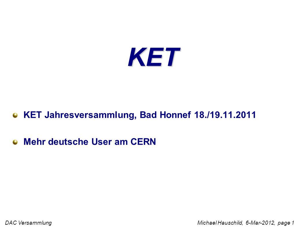 DAC Versammlung Michael Hauschild, 6-Mar-2012, page 1 KET KET Jahresversammlung, Bad Honnef 18./19.11.2011 Mehr deutsche User am CERN