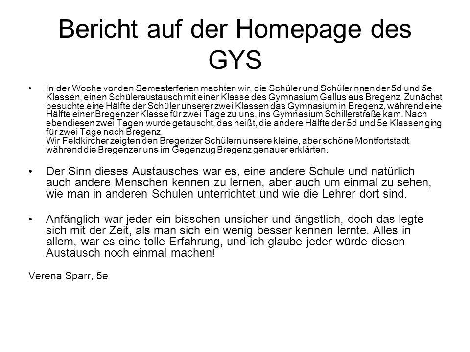 Bericht auf der Homepage des GYS In der Woche vor den Semesterferien machten wir, die Schüler und Schülerinnen der 5d und 5e Klassen, einen Schüleraustausch mit einer Klasse des Gymnasium Gallus aus Bregenz.