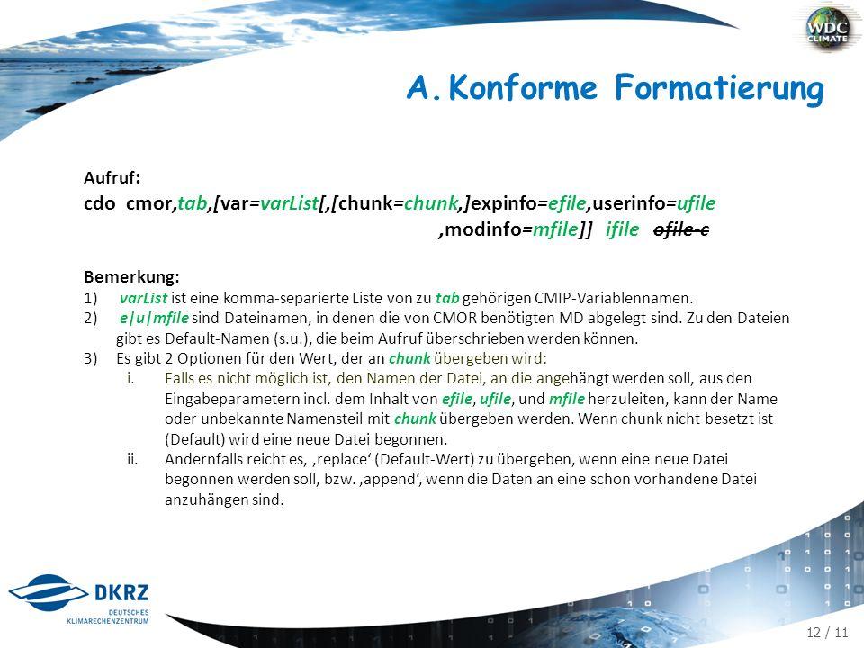 12 / 11 Aufruf : cdo cmor,tab,[var=varList[,[chunk=chunk,]expinfo=efile,userinfo=ufile,modinfo=mfile]] ifile ofile-c Bemerkung: 1) varList ist eine komma-separierte Liste von zu tab gehörigen CMIP-Variablennamen.
