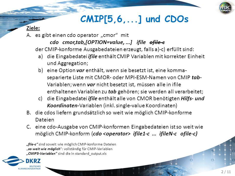 """2 / 11 CMIP[5,6,...] und CDOs Ziele: A.es gibt einen cdo operator """"cmor mit cdo cmor,tab,[OPTION=value,...] ifile ofile-c der CMIP-konforme Ausgabedateien erzeugt, falls a)-c) erfüllt sind: a)die Eingabedatei ifile enthält CMIP Variablen mit korrekter Einheit und Aggregation; b)eine Option var enthält, wenn sie besetzt ist, eine komma- separierte Liste mit CMOR- oder MPI-ESM-Namen von CMIP tab- Variablen; wenn var nicht besetzt ist, müssen alle in ifile enthaltenen Variablen zu tab gehören; sie werden all verarbeitet; c)die Eingabedatei ifile enthält alle von CMOR benötigten Hilfs- und Koordinaten-Variablen (inkl."""