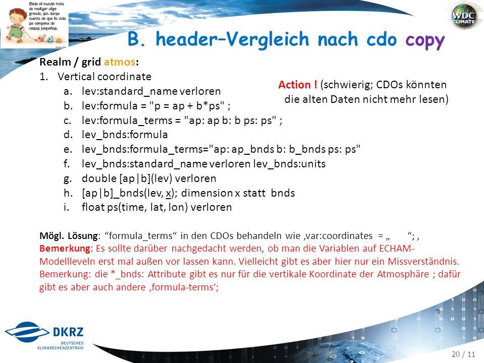 21 / 11 Realm / grid land: 1.float baresoilFrac(time, lat, lon) ; bareSoilFrac:coordinates = type ; char type(strlen)² ; type:long_name = surface type type:standard_name = area_type ; 2.float landCoverFrac(time, type, lat, lon) landCoverFrac:coordinates = type_description ; char type_description(type, strlen) ; type_description:long_name = plant functional type ; type_description:standard_name = area_type ; ² data: type = bare_ground ; B.