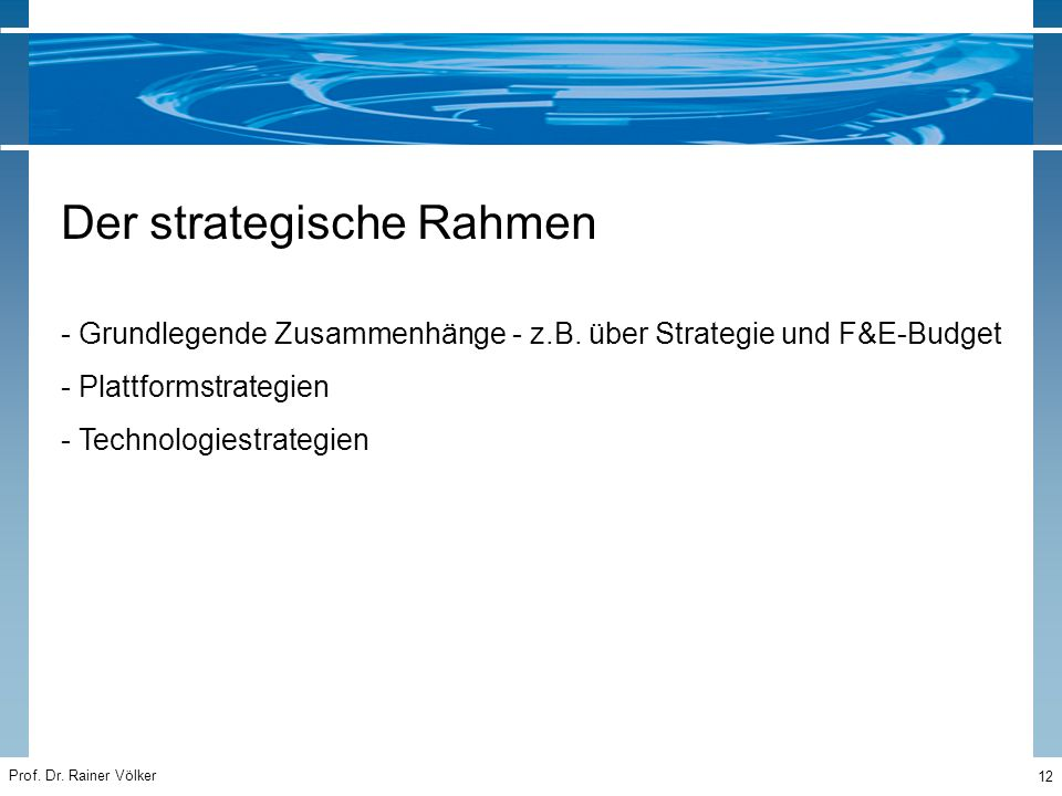 Prof. Dr. Rainer Völker 12 Der strategische Rahmen - Grundlegende Zusammenhänge - z.B. über Strategie und F&E-Budget - Plattformstrategien - Technolog