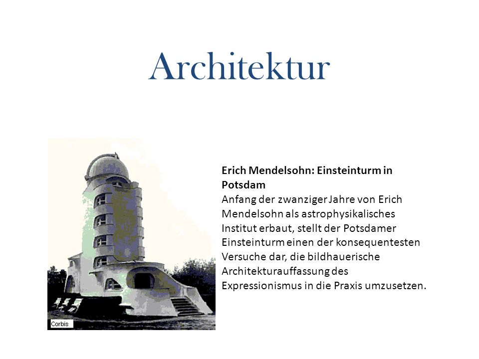 Architektur Erich Mendelsohn: Einsteinturm in Potsdam Anfang der zwanziger Jahre von Erich Mendelsohn als astrophysikalisches Institut erbaut, stellt der Potsdamer Einsteinturm einen der konsequentesten Versuche dar, die bildhauerische Architekturauffassung des Expressionismus in die Praxis umzusetzen.