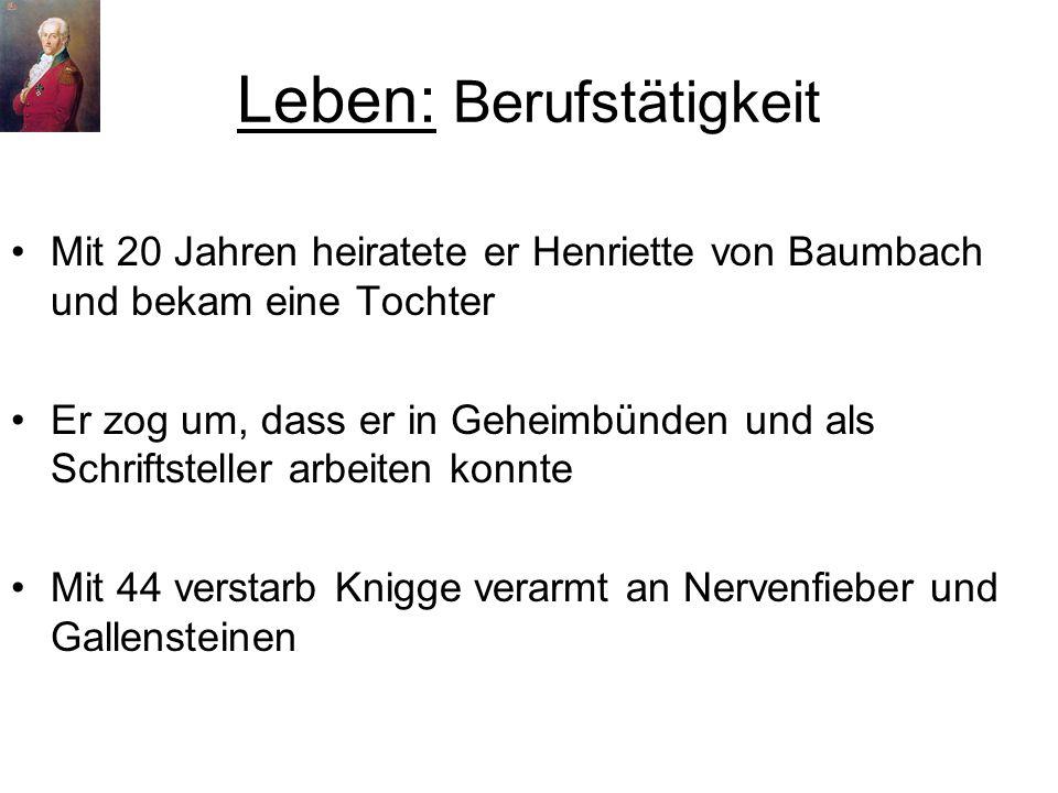 Leben: Berufstätigkeit Mit 20 Jahren heiratete er Henriette von Baumbach und bekam eine Tochter Er zog um, dass er in Geheimbünden und als Schriftsteller arbeiten konnte Mit 44 verstarb Knigge verarmt an Nervenfieber und Gallensteinen