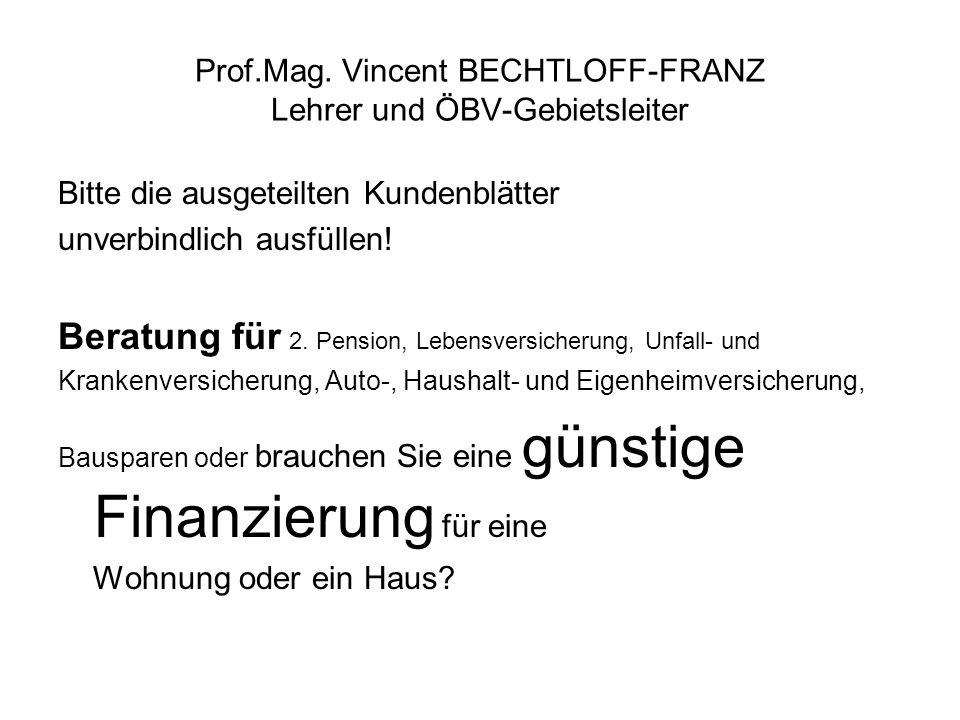 Prof.Mag. Vincent BECHTLOFF-FRANZ Lehrer und ÖBV-Gebietsleiter Bitte die ausgeteilten Kundenblätter unverbindlich ausfüllen! Beratung für 2. Pension,