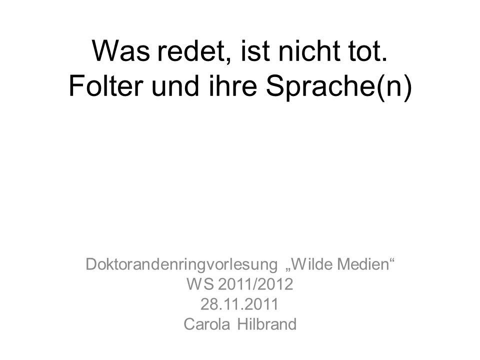 """Was redet, ist nicht tot. Folter und ihre Sprache(n) Doktorandenringvorlesung """"Wilde Medien"""" WS 2011/2012 28.11.2011 Carola Hilbrand"""