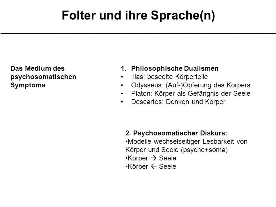 Folter und ihre Sprache(n) ____________________________________________________ Das Medium des psychosomatischen Symptoms 1.Philosophische Dualismen Ilias: beseelte Körperteile Odysseus: (Auf-)Opferung des Körpers Platon: Körper als Gefängnis der Seele Descartes: Denken und Körper 2.