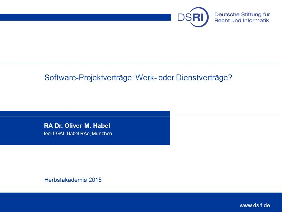 Herbstakademie 2015 www.dsri.de Software-Projektverträge: Werk- oder Dienstverträge? RA Dr. Oliver M. Habel tecLEGAL Habel RAe, München