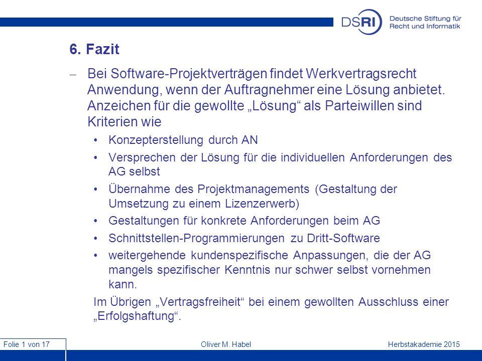 Folie 1 von 17 Herbstakademie 2015Oliver M. Habel 6. Fazit  Bei Software-Projektverträgen findet Werkvertragsrecht Anwendung, wenn der Auftragnehmer
