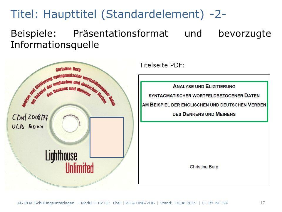 Titel: Haupttitel (Standardelement) -2- Beispiele: Präsentationsformat und bevorzugte Informationsquelle Titelseite PDF: AG RDA Schulungsunterlagen – Modul 3.02.01: Titel | PICA DNB/ZDB | Stand: 18.06.2015 | CC BY-NC-SA 17