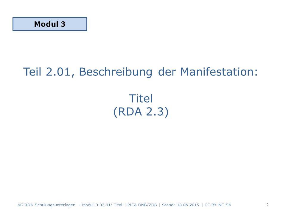Titel: Inhalt 1.Grundregeln zum Erfassen von Titeln (RDA 2.3.1) 2.Haupttitel (RDA 2.3.2) 3.Paralleltitel (RDA 2.3.3) 4.Titelzusatz (RDA 2.3.4) 5.Paralleler Titelzusatz (RDA 2.3.5) 6.Abweichender Titel (RDA 2.3.6) 7.Anmerkung zum Titel (RDA 2.17.2) 8.Zusammenfassung AG RDA Schulungsunterlagen – Modul 3.02.01: Titel | PICA DNB/ZDB | Stand: 18.06.2015 | CC BY-NC-SA 3