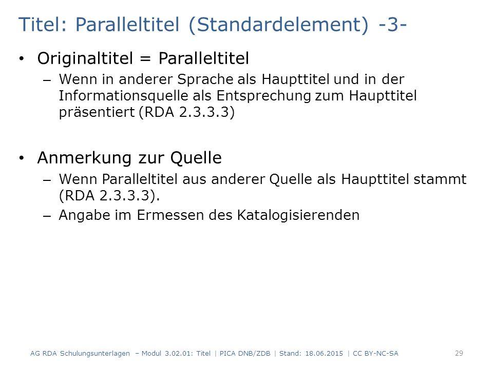 Titel: Paralleltitel (Standardelement) -3- Originaltitel = Paralleltitel – Wenn in anderer Sprache als Haupttitel und in der Informationsquelle als Entsprechung zum Haupttitel präsentiert (RDA 2.3.3.3) Anmerkung zur Quelle – Wenn Paralleltitel aus anderer Quelle als Haupttitel stammt (RDA 2.3.3.3).